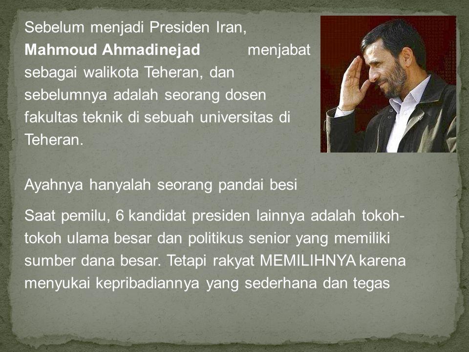 Sebelum menjadi Presiden Iran, Mahmoud Ahmadinejad menjabat sebagai walikota Teheran, dan sebelumnya adalah seorang dosen fakultas teknik di sebuah universitas di Teheran.