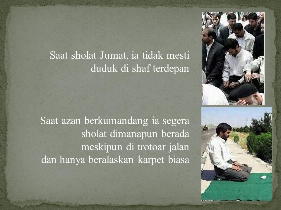 Saat sholat Jumat, ia tidak mesti duduk di shaf terdepan Saat azan berkumandang ia segera sholat dimanapun berada meskipun di trotoar jalan dan hanya beralaskan karpet biasa