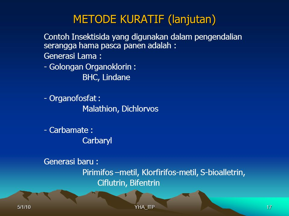 17 METODE KURATIF (lanjutan) Contoh Insektisida yang digunakan dalam pengendalian serangga hama pasca panen adalah : Generasi Lama : - Golongan Organoklorin : BHC, Lindane - Organofosfat : Malathion, Dichlorvos - Carbamate : Carbaryl Generasi baru : Pirimifos –metil, Klorfirifos-metil, S-bioalletrin, Ciflutrin, Bifentrin 5/1/10YHA_ITP