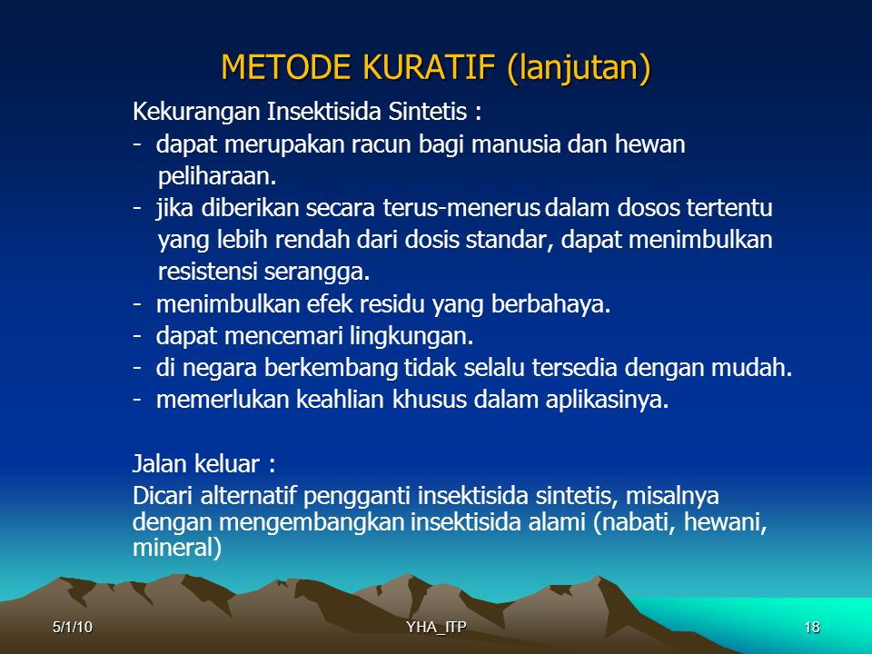 18 METODE KURATIF (lanjutan) Kekurangan Insektisida Sintetis : - dapat merupakan racun bagi manusia dan hewan peliharaan.