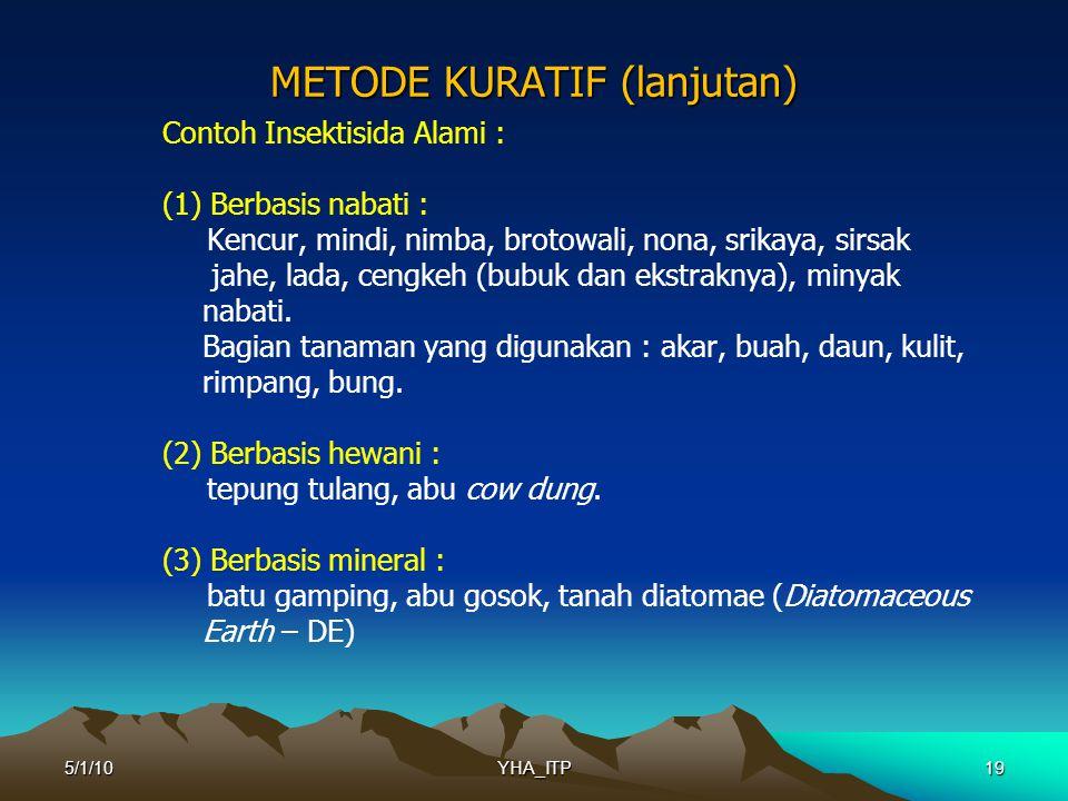19 METODE KURATIF (lanjutan) Contoh Insektisida Alami : (1) Berbasis nabati : Kencur, mindi, nimba, brotowali, nona, srikaya, sirsak jahe, lada, cengkeh (bubuk dan ekstraknya), minyak nabati.