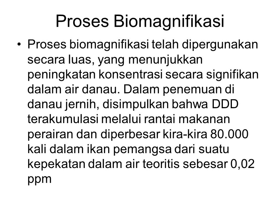 Proses Biomagnifikasi Proses biomagnifikasi telah dipergunakan secara luas, yang menunjukkan peningkatan konsentrasi secara signifikan dalam air danau