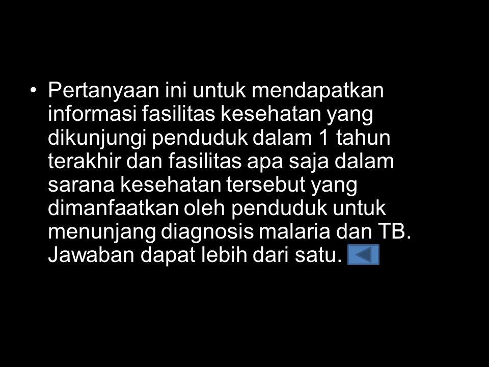 Pertanyaan ini untuk mendapatkan informasi fasilitas kesehatan yang dikunjungi penduduk dalam 1 tahun terakhir dan fasilitas apa saja dalam sarana kesehatan tersebut yang dimanfaatkan oleh penduduk untuk menunjang diagnosis malaria dan TB.