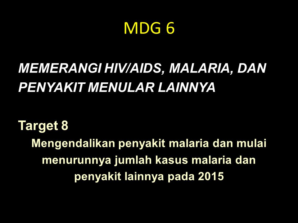 MDG 6 MEMERANGI HIV/AIDS, MALARIA, DAN PENYAKIT MENULAR LAINNYA Target 8 Mengendalikan penyakit malaria dan mulai menurunnya jumlah kasus malaria dan penyakit lainnya pada 2015