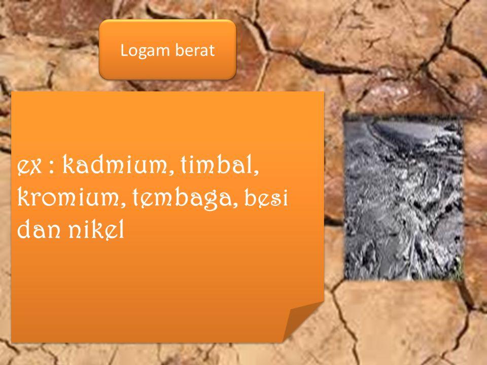 ex : kadmium, timbal, kromium, tembaga, besi dan nikel Logam berat