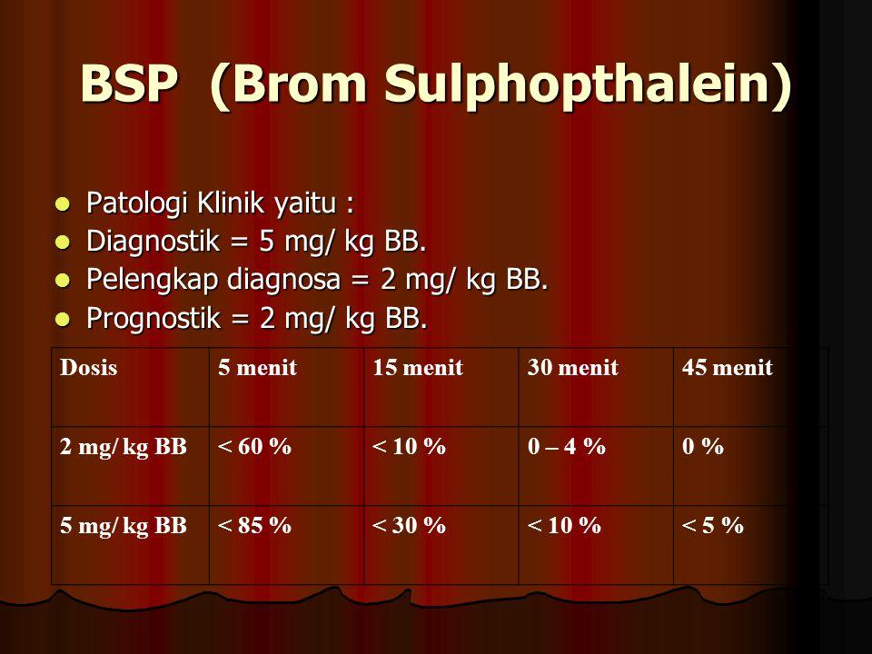 BSP (Brom Sulphopthalein) Patologi Klinik yaitu : Patologi Klinik yaitu : Diagnostik = 5 mg/ kg BB. Diagnostik = 5 mg/ kg BB. Pelengkap diagnosa = 2 m