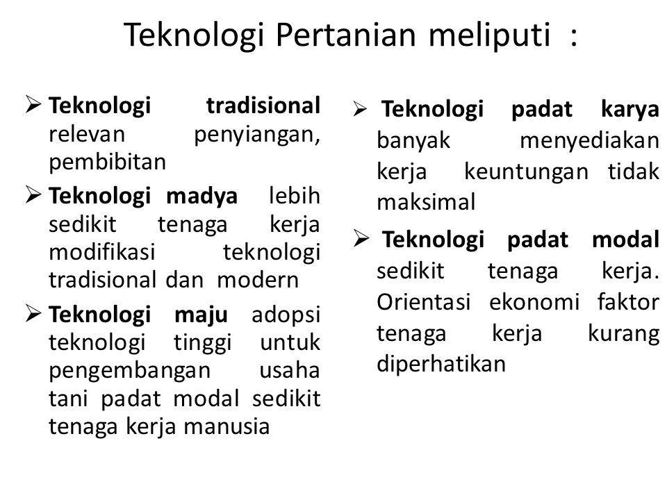 Teknologi Pertanian meliputi :  Teknologi tradisional relevan penyiangan, pembibitan  Teknologi madya lebih sedikit tenaga kerja modifikasi teknolog