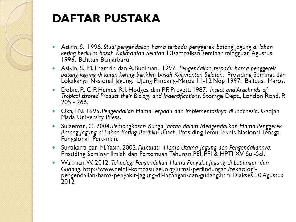 DAFTAR PUSTAKA Asikin, S. 1996. Studi pengendalian hama terpadu penggerek batang jagung di lahan kering beriklim basah Kalimantan Selatan. Disampaikan