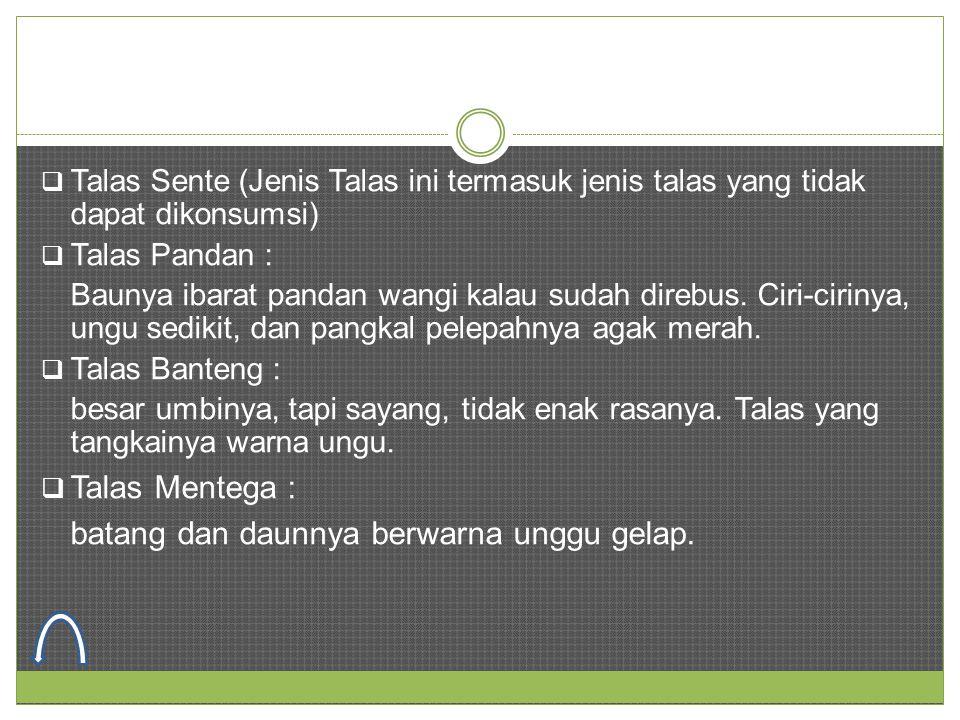  Talas Sente (Jenis Talas ini termasuk jenis talas yang tidak dapat dikonsumsi)  Talas Pandan : Baunya ibarat pandan wangi kalau sudah direbus. Ciri