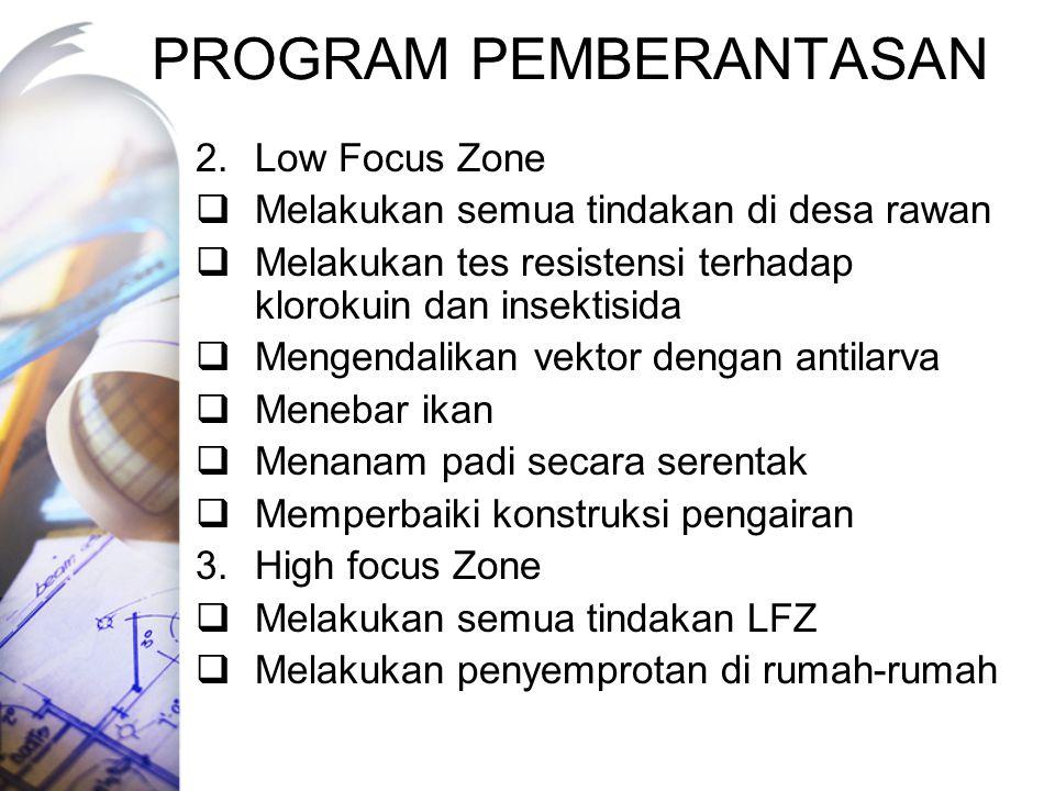 PROGRAM PEMBERANTASAN 2.Low Focus Zone  Melakukan semua tindakan di desa rawan  Melakukan tes resistensi terhadap klorokuin dan insektisida  Mengendalikan vektor dengan antilarva  Menebar ikan  Menanam padi secara serentak  Memperbaiki konstruksi pengairan 3.High focus Zone  Melakukan semua tindakan LFZ  Melakukan penyemprotan di rumah-rumah