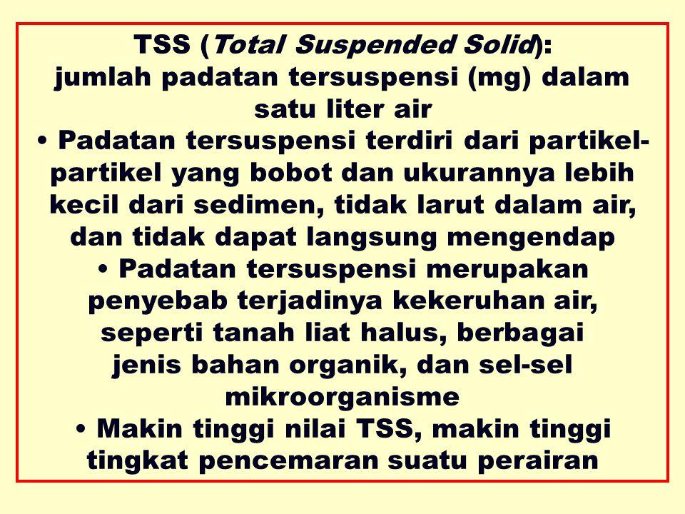 TSS (Total Suspended Solid): jumlah padatan tersuspensi (mg) dalam satu liter air Padatan tersuspensi terdiri dari partikel- partikel yang bobot dan ukurannya lebih kecil dari sedimen, tidak larut dalam air, dan tidak dapat langsung mengendap Padatan tersuspensi merupakan penyebab terjadinya kekeruhan air, seperti tanah liat halus, berbagai jenis bahan organik, dan sel-sel mikroorganisme Makin tinggi nilai TSS, makin tinggi tingkat pencemaran suatu perairan