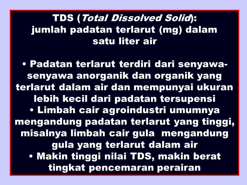 TDS (Total Dissolved Solid): jumlah padatan terlarut (mg) dalam satu liter air Padatan terlarut terdiri dari senyawa- senyawa anorganik dan organik yang terlarut dalam air dan mempunyai ukuran lebih kecil dari padatan tersupensi Limbah cair agroindustri umumnya mengandung padatan terlarut yang tinggi, misalnya limbah cair gula mengandung gula yang terlarut dalam air Makin tinggi nilai TDS, makin berat tingkat pencemaran perairan