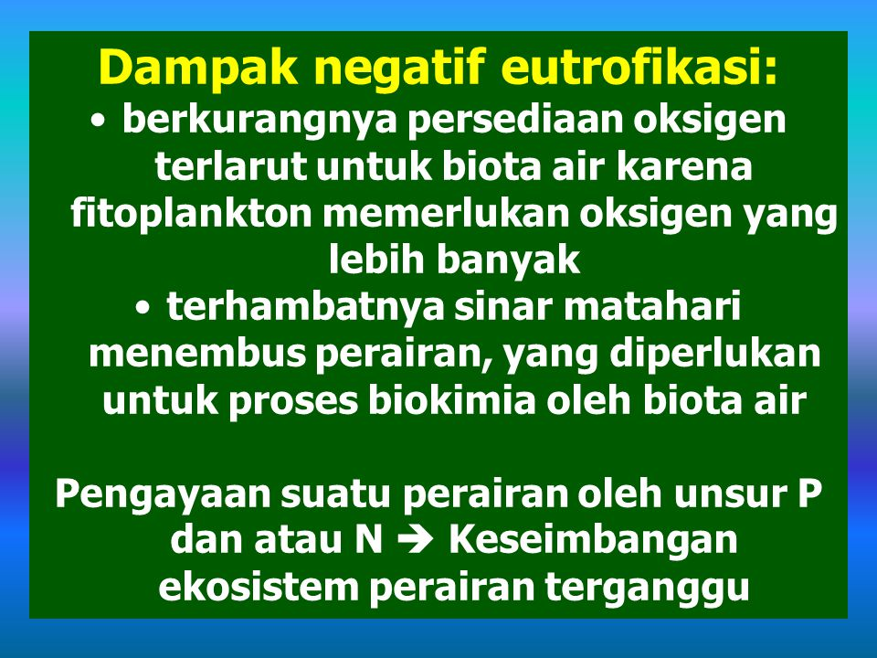 Dampak negatif eutrofikasi: berkurangnya persediaan oksigen terlarut untuk biota air karena fitoplankton memerlukan oksigen yang lebih banyak terhambatnya sinar matahari menembus perairan, yang diperlukan untuk proses biokimia oleh biota air Pengayaan suatu perairan oleh unsur P dan atau N  Keseimbangan ekosistem perairan terganggu