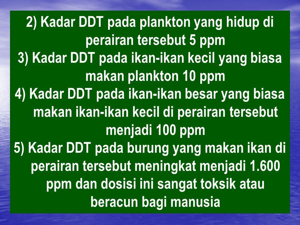 2) Kadar DDT pada plankton yang hidup di perairan tersebut 5 ppm 3) Kadar DDT pada ikan-ikan kecil yang biasa makan plankton 10 ppm 4) Kadar DDT pada ikan-ikan besar yang biasa makan ikan-ikan kecil di perairan tersebut menjadi 100 ppm 5) Kadar DDT pada burung yang makan ikan di perairan tersebut meningkat menjadi 1.600 ppm dan dosisi ini sangat toksik atau beracun bagi manusia