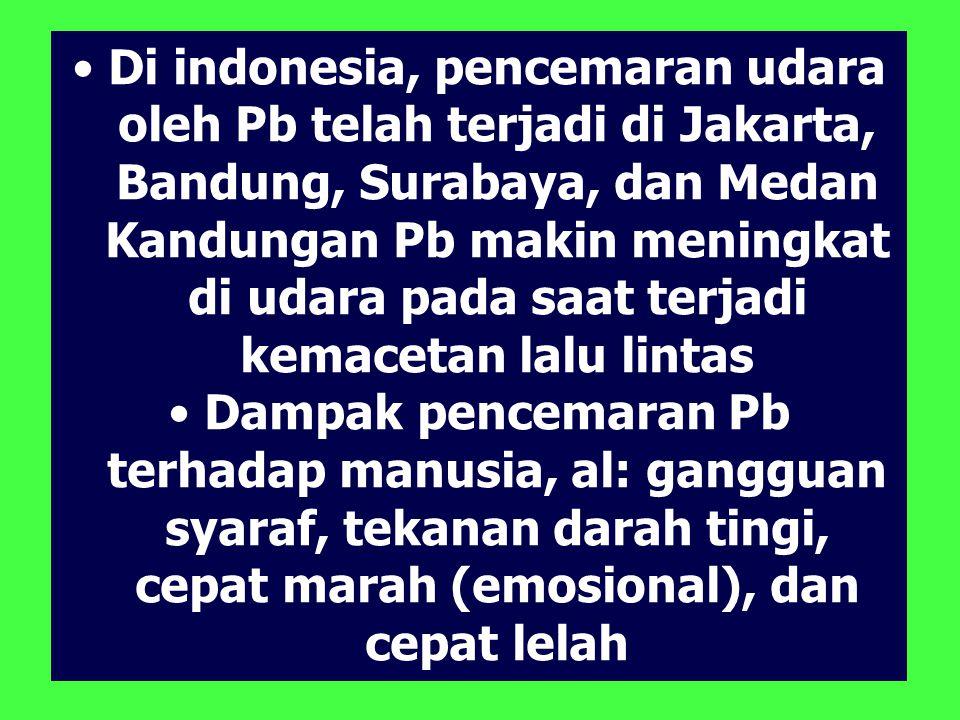 Di indonesia, pencemaran udara oleh Pb telah terjadi di Jakarta, Bandung, Surabaya, dan Medan Kandungan Pb makin meningkat di udara pada saat terjadi kemacetan lalu lintas Dampak pencemaran Pb terhadap manusia, al: gangguan syaraf, tekanan darah tingi, cepat marah (emosional), dan cepat lelah
