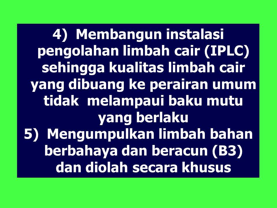 4) Membangun instalasi pengolahan limbah cair (IPLC) sehingga kualitas limbah cair yang dibuang ke perairan umum tidak melampaui baku mutu yang berlaku 5) Mengumpulkan limbah bahan berbahaya dan beracun (B3) dan diolah secara khusus
