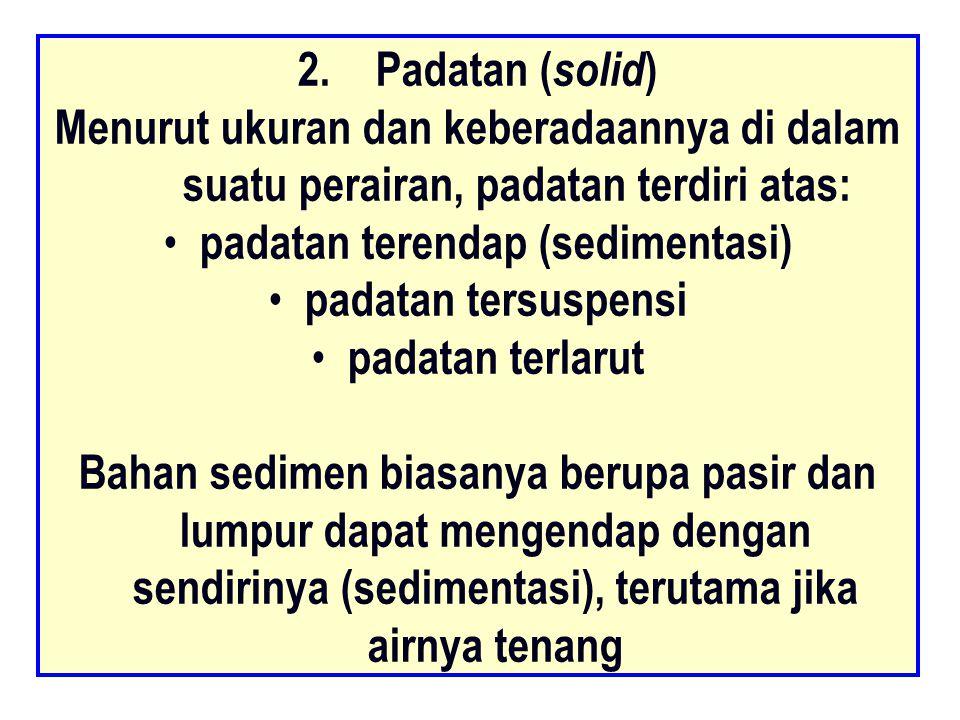 2.Padatan ( solid ) Menurut ukuran dan keberadaannya di dalam suatu perairan, padatan terdiri atas: padatan terendap (sedimentasi) padatan tersuspensi padatan terlarut Bahan sedimen biasanya berupa pasir dan lumpur dapat mengendap dengan sendirinya (sedimentasi), terutama jika airnya tenang