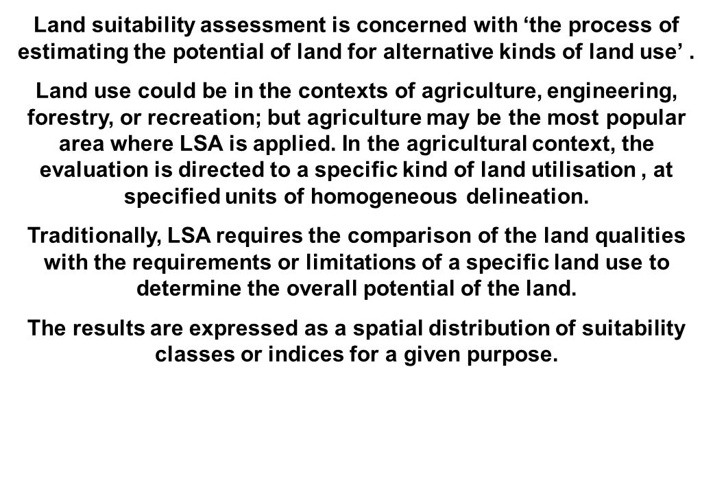 Land suitability assessment is concerned with 'the process of estimating the potential of land for alternative kinds of land use'.