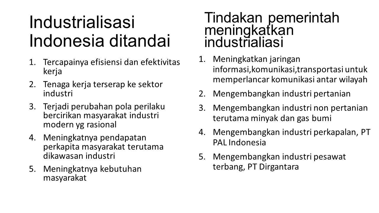 Industrialisasi Indonesia ditandai 1.Tercapainya efisiensi dan efektivitas kerja 2.Tenaga kerja terserap ke sektor industri 3.Terjadi perubahan pola p
