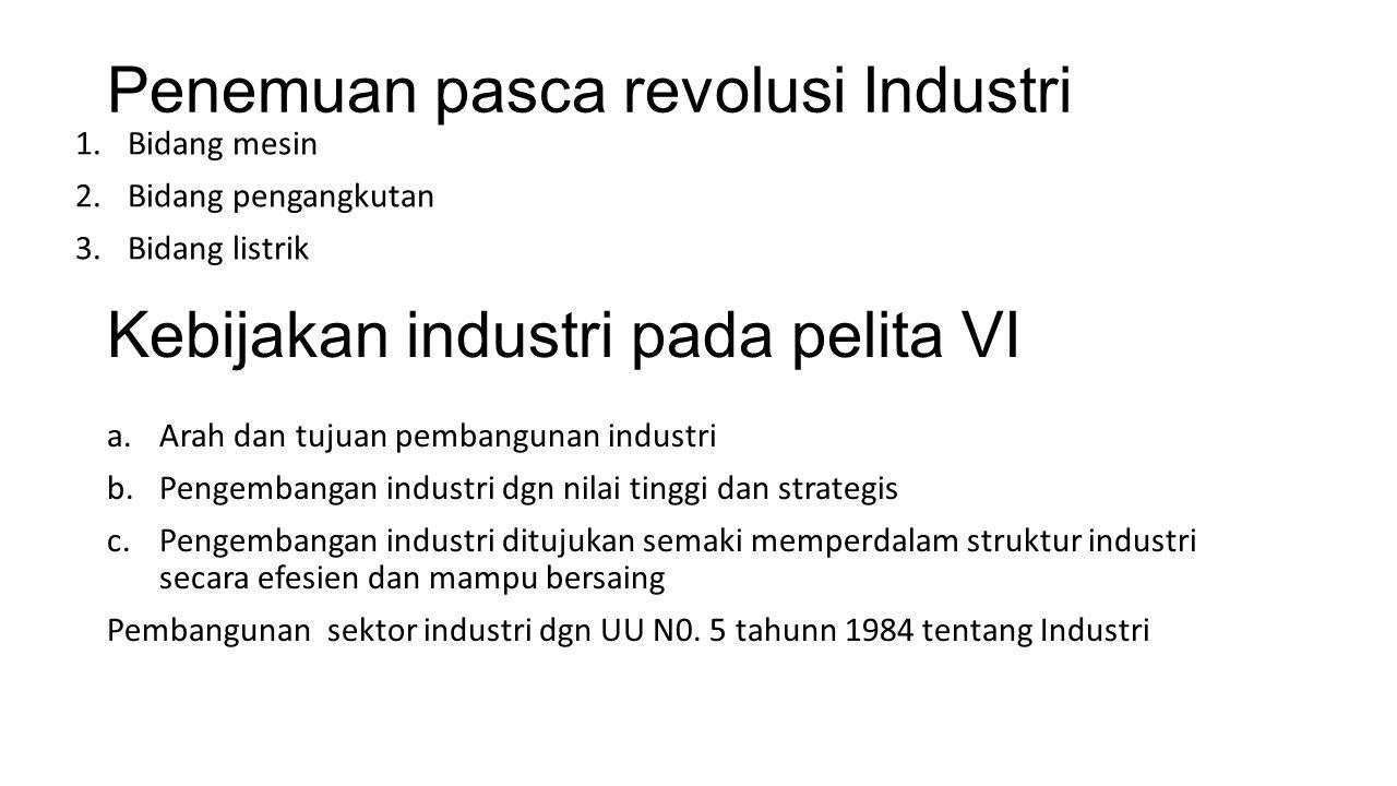 Penemuan pasca revolusi Industri 1.Bidang mesin 2.Bidang pengangkutan 3.Bidang listrik Kebijakan industri pada pelita VI a.Arah dan tujuan pembangunan