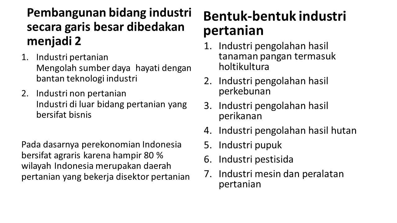 Pembangunan bidang industri secara garis besar dibedakan menjadi 2 1.Industri pertanian Mengolah sumber daya hayati dengan bantan teknologi industri 2