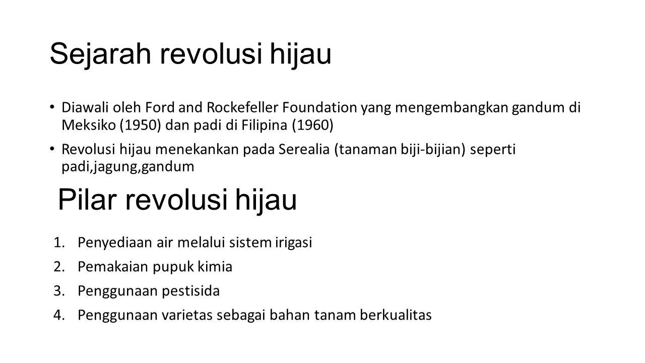 Sejarah revolusi hijau Diawali oleh Ford and Rockefeller Foundation yang mengembangkan gandum di Meksiko (1950) dan padi di Filipina (1960) Revolusi hijau menekankan pada Serealia (tanaman biji-bijian) seperti padi,jagung,gandum Pilar revolusi hijau 1.Penyediaan air melalui sistem irigasi 2.Pemakaian pupuk kimia 3.Penggunaan pestisida 4.Penggunaan varietas sebagai bahan tanam berkualitas