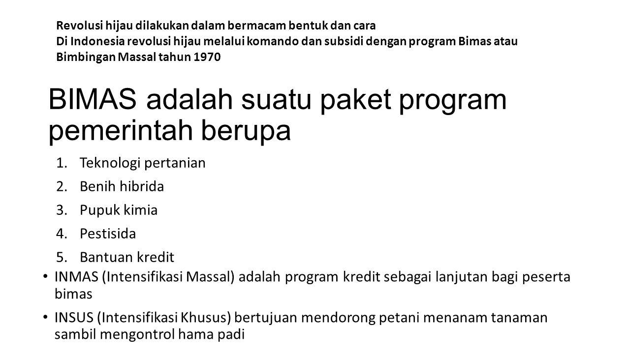 BIMAS adalah suatu paket program pemerintah berupa 1.Teknologi pertanian 2.Benih hibrida 3.Pupuk kimia 4.Pestisida 5.Bantuan kredit INMAS (Intensifikasi Massal) adalah program kredit sebagai lanjutan bagi peserta bimas INSUS (Intensifikasi Khusus) bertujuan mendorong petani menanam tanaman sambil mengontrol hama padi Revolusi hijau dilakukan dalam bermacam bentuk dan cara Di Indonesia revolusi hijau melalui komando dan subsidi dengan program Bimas atau Bimbingan Massal tahun 1970