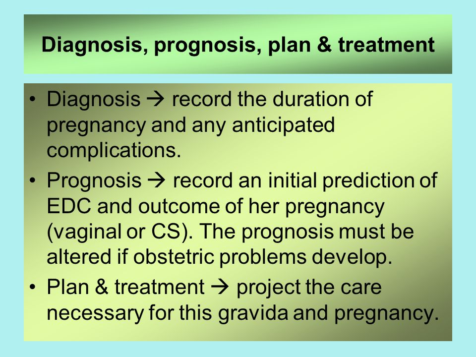 49 Diagnosis, prognosis, plan & treatment Diagnosis  record the duration of pregnancy and any anticipated complications.