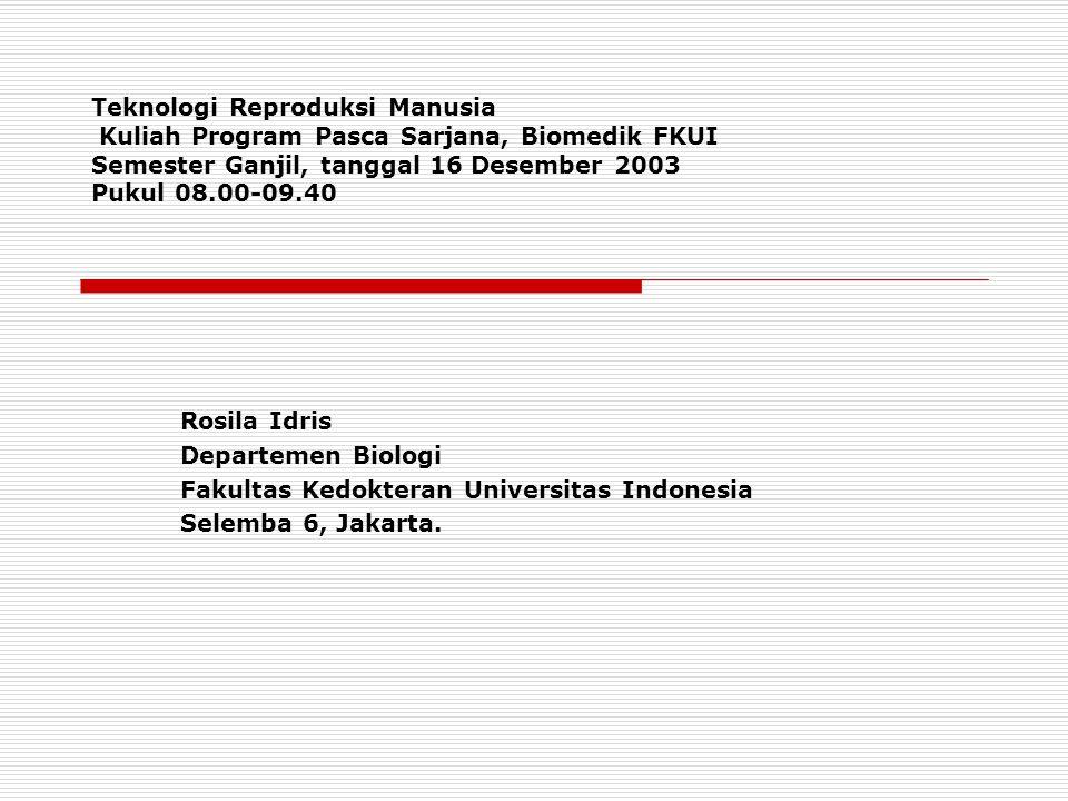 Teknologi Reproduksi Manusia Kuliah Program Pasca Sarjana, Biomedik FKUI Semester Ganjil, tanggal 16 Desember 2003 Pukul 08.00-09.40 Rosila Idris Departemen Biologi Fakultas Kedokteran Universitas Indonesia Selemba 6, Jakarta.
