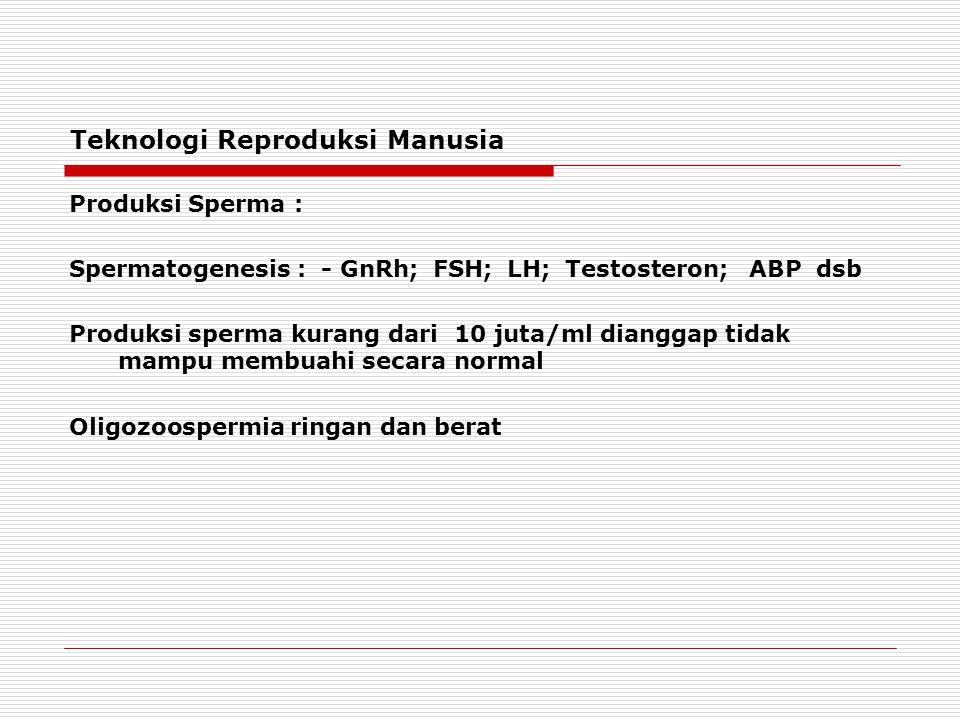 Teknologi Reproduksi Manusia Produksi Sperma : Spermatogenesis : - GnRh; FSH; LH; Testosteron; ABP dsb Produksi sperma kurang dari 10 juta/ml dianggap tidak mampu membuahi secara normal Oligozoospermia ringan dan berat