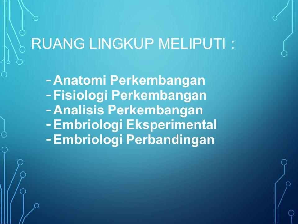 RUANG LINGKUP MELIPUTI : - Anatomi Perkembangan - Fisiologi Perkembangan - Analisis Perkembangan - Embriologi Eksperimental - Embriologi Perbandingan