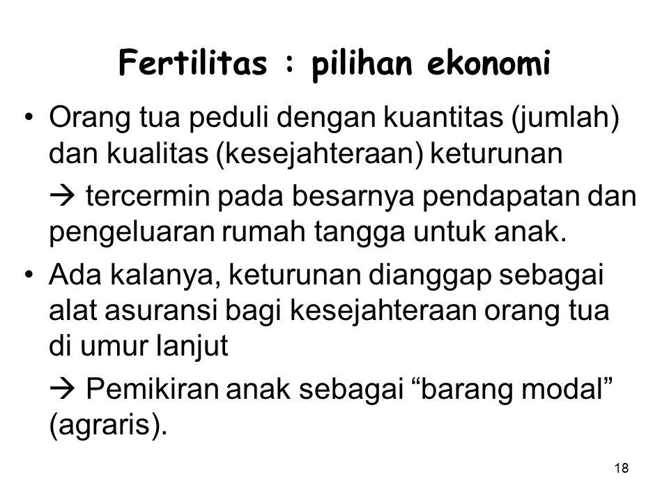 18 Fertilitas : pilihan ekonomi Orang tua peduli dengan kuantitas (jumlah) dan kualitas (kesejahteraan) keturunan  tercermin pada besarnya pendapatan