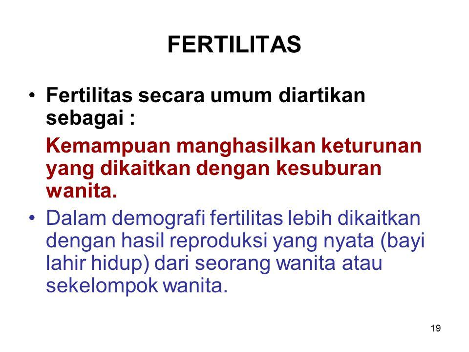 19 FERTILITAS Fertilitas secara umum diartikan sebagai : Kemampuan manghasilkan keturunan yang dikaitkan dengan kesuburan wanita. Dalam demografi fert