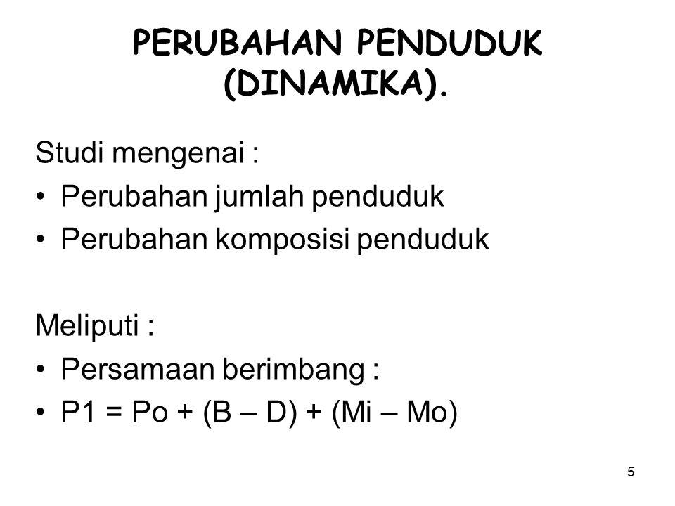 5 PERUBAHAN PENDUDUK (DINAMIKA). Studi mengenai : Perubahan jumlah penduduk Perubahan komposisi penduduk Meliputi : Persamaan berimbang : P1 = Po + (B