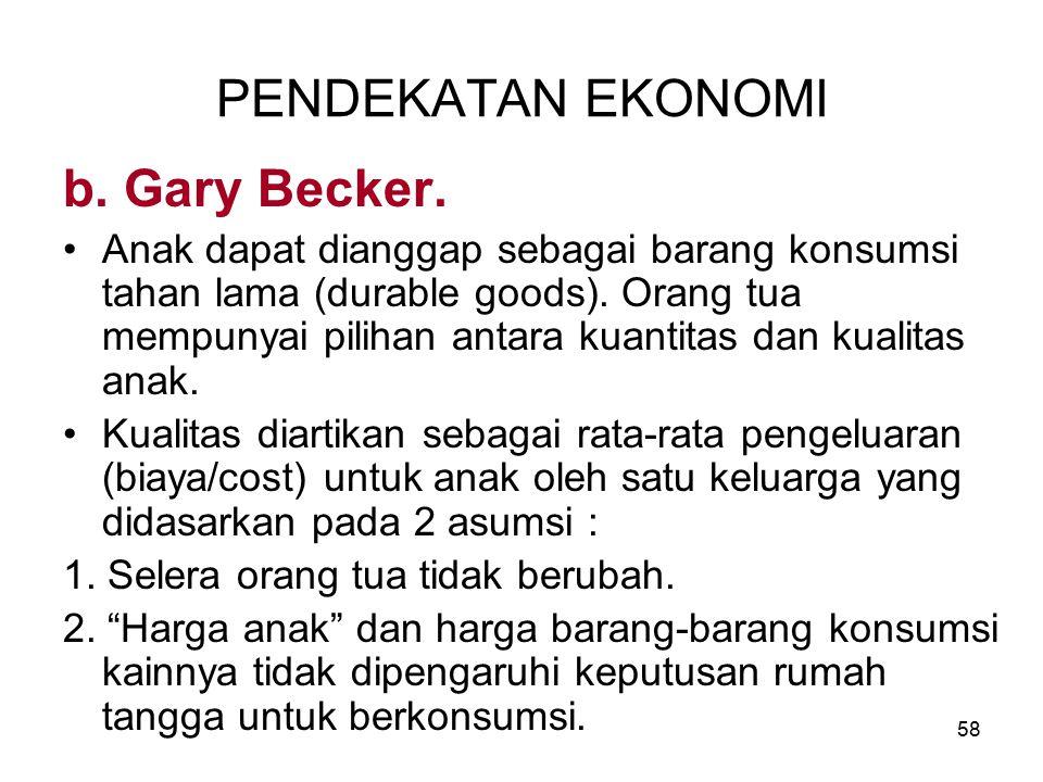 58 PENDEKATAN EKONOMI b. Gary Becker. Anak dapat dianggap sebagai barang konsumsi tahan lama (durable goods). Orang tua mempunyai pilihan antara kuant