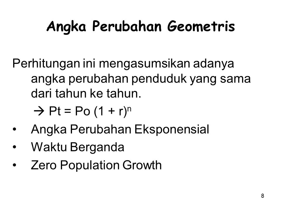 8 Angka Perubahan Geometris Perhitungan ini mengasumsikan adanya angka perubahan penduduk yang sama dari tahun ke tahun.  Pt = Po (1 + r) n Angka Per