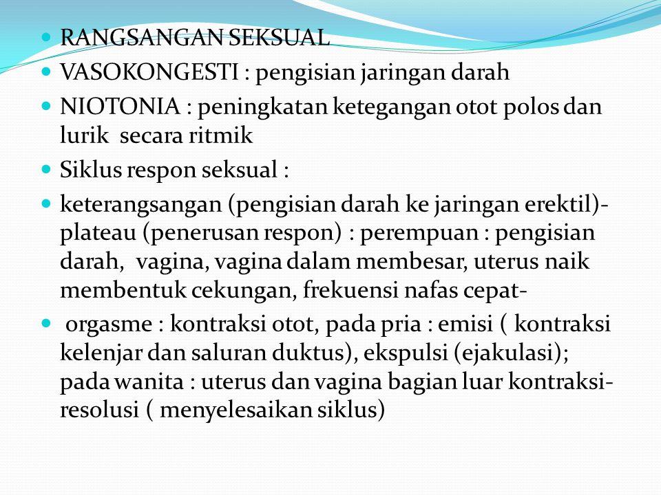 RANGSANGAN SEKSUAL VASOKONGESTI : pengisian jaringan darah NIOTONIA : peningkatan ketegangan otot polos dan lurik secara ritmik Siklus respon seksual : keterangsangan (pengisian darah ke jaringan erektil)- plateau (penerusan respon) : perempuan : pengisian darah, vagina, vagina dalam membesar, uterus naik membentuk cekungan, frekuensi nafas cepat- orgasme : kontraksi otot, pada pria : emisi ( kontraksi kelenjar dan saluran duktus), ekspulsi (ejakulasi); pada wanita : uterus dan vagina bagian luar kontraksi- resolusi ( menyelesaikan siklus)