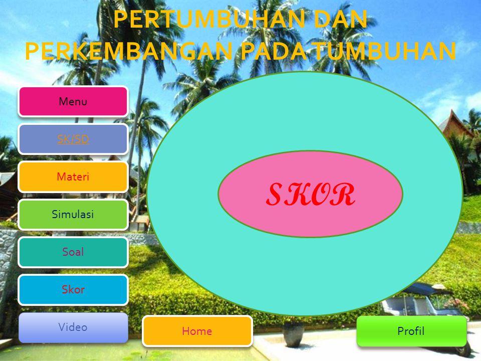 PERTUMBUHAN DAN PERKEMBANGAN PADA TUMBUHAN Menu Home Home Profil SK/SD SK/SD Simulasi Simulasi Materi Materi Soal Soal Video Video Skor Skor SKOR