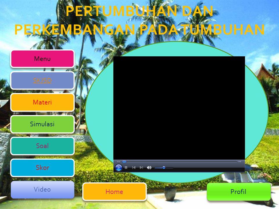 PERTUMBUHAN DAN PERKEMBANGAN PADA TUMBUHAN Menu Home Home Profil SK/SD SK/SD Simulasi Simulasi Materi Materi Soal Soal Video Video Skor Skor