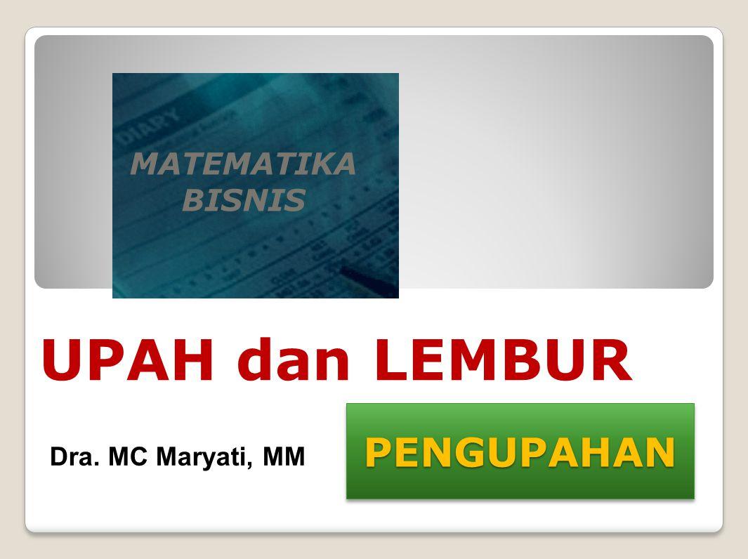 PENGUPAHANPENGUPAHAN MATEMATIKA BISNIS UPAH dan LEMBUR Dra. MC Maryati, MM