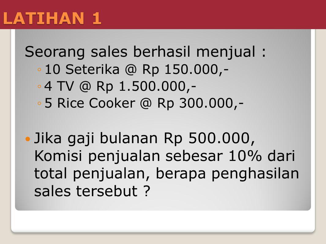 LATIHAN 1 Seorang sales berhasil menjual : ◦10 Seterika @ Rp 150.000,- ◦4 TV @ Rp 1.500.000,- ◦5 Rice Cooker @ Rp 300.000,- Jika gaji bulanan Rp 500.0