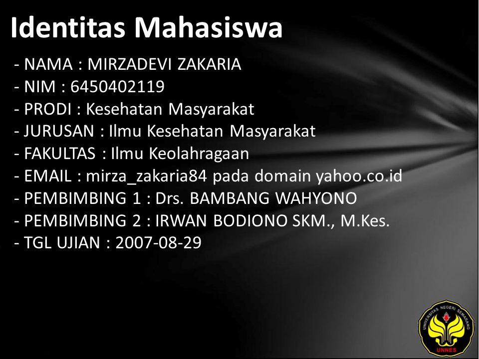 Identitas Mahasiswa - NAMA : MIRZADEVI ZAKARIA - NIM : 6450402119 - PRODI : Kesehatan Masyarakat - JURUSAN : Ilmu Kesehatan Masyarakat - FAKULTAS : Ilmu Keolahragaan - EMAIL : mirza_zakaria84 pada domain yahoo.co.id - PEMBIMBING 1 : Drs.