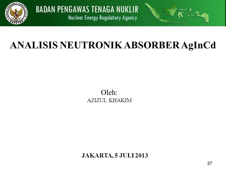 37 ANALISIS NEUTRONIK ABSORBER AgInCd PADA REAKTOR RSG GAS JAKARTA, 5 JULI 2013 Oleh: AZIZUL KHAKIM Pusat Pengkajian Sistem dan Teknologi Pengawasan I