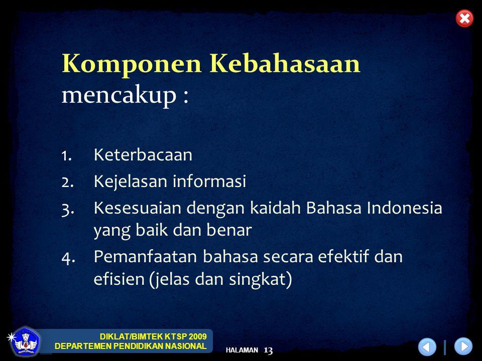 DIKLAT/BIMTEK KTSP 2009 DEPARTEMEN PENDIDIKAN NASIONAL HALAMAN 13 1.Keterbacaan 2.Kejelasan informasi 3.Kesesuaian dengan kaidah Bahasa Indonesia yang baik dan benar 4.Pemanfaatan bahasa secara efektif dan efisien (jelas dan singkat) Komponen Kebahasaan mencakup :