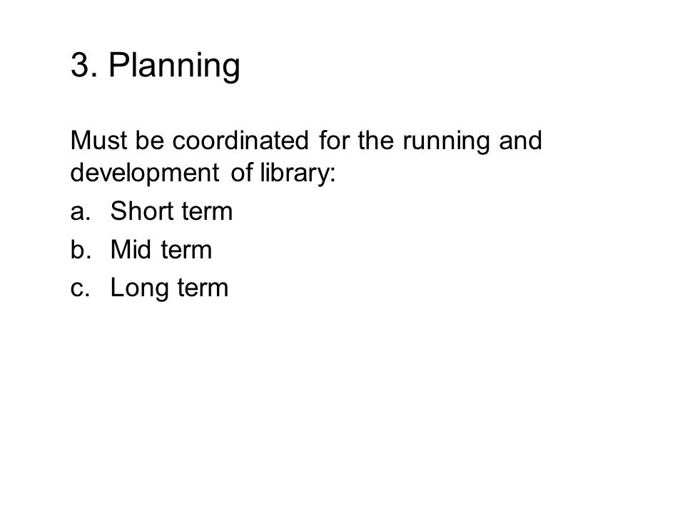 3. Planning Must be coordinated for the running and development of library: a.Short term b.Mid term c.Long term