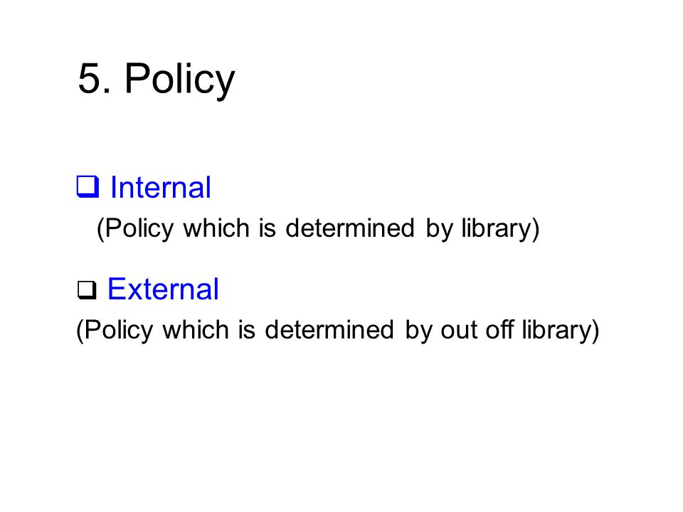 5. Policy  Internal (Policy which is determined by library)  External (Policy which is determined by out off library)