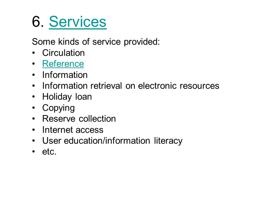 6. ServicesServices Some kinds of service provided: Circulation Reference Information Information retrieval on electronic resources Holiday loan Copyi