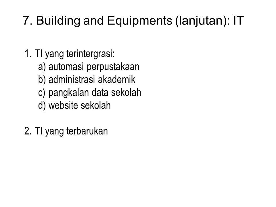 7. Building and Equipments (lanjutan): IT 1.TI yang terintergrasi: a)automasi perpustakaan b)administrasi akademik c)pangkalan data sekolah d)website