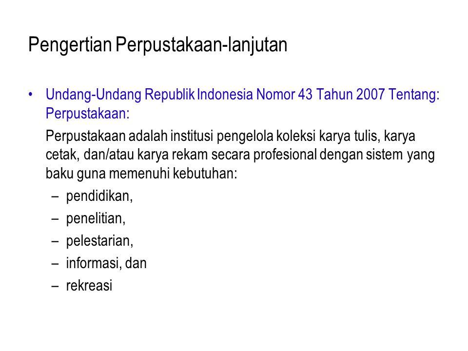 Pengertian Perpustakaan-lanjutan Undang-Undang Republik Indonesia Nomor 43 Tahun 2007 Tentang: Perpustakaan: Perpustakaan adalah institusi pengelola koleksi karya tulis, karya cetak, dan/atau karya rekam secara profesional dengan sistem yang baku guna memenuhi kebutuhan: –pendidikan, –penelitian, –pelestarian, –informasi, dan –rekreasi