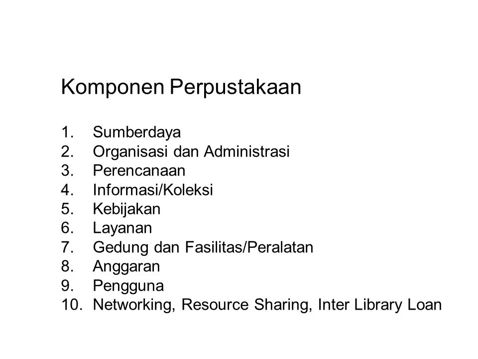 Komponen Perpustakaan 1.Sumberdaya 2.Organisasi dan Administrasi 3.Perencanaan 4.Informasi/Koleksi 5.Kebijakan 6.Layanan 7.Gedung dan Fasilitas/Peralatan 8.Anggaran 9.Pengguna 10.Networking, Resource Sharing, Inter Library Loan